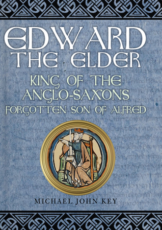 [PDF] [EPUB] Edward the Elder: King of the Anglo-Saxons, Forgotten Son of Alfred Download by Michael John Key