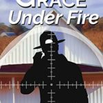[PDF] [EPUB] Grace Under Fire: A Goode-Grace Mystery (Goode-Grace Mysteries Book 4) Download