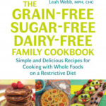 [PDF] [EPUB] Grain-Free, Sugar-Free, Dairy-Free Family Cookbook: Simple and Delicious Recipes for Cooking with Whole Foods on a Restrictive Diet Download