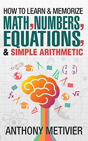 [PDF] [EPUB] How To Learn And Memorize Math, Numbers, Equations, And Simple Arithmetic (Magnetic Memory Series) Download by Anthony Metivier