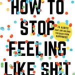[PDF] [EPUB] How to Stop Feeling Like Sh*t: 14 Habits that Are Holding You Back from Happiness Download