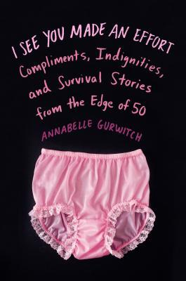 [PDF] [EPUB] I See You Made an Effort: Compliments, Indignities, and Survival Stories from the Edge of 50 Download by Annabelle Gurwitch