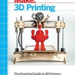 [PDF] [EPUB] Make: 3D Printing: The Essential Guide to 3D Printers Download