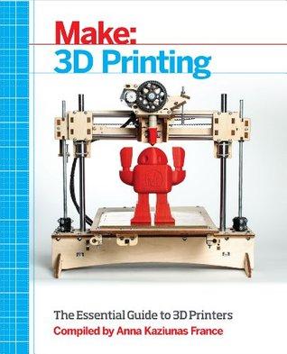 [PDF] [EPUB] Make: 3D Printing: The Essential Guide to 3D Printers Download by Anna Kaziunas France