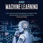 [PDF] [EPUB] PYTHON PROGRAMMING AND MACHINE LEARNING: The ultimate guide for beginners to learn Python and mastering the fundamentals of ML + tools and tricks. Download