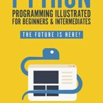 """[PDF] [EPUB] Python Programming Illustrated For Beginners and Intermediates: """"Learn By Doing"""" Approach-Step By Step Ultimate Guide To Mastering Python: The Future Is Here! Download"""