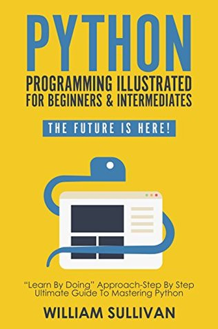"""[PDF] [EPUB] Python Programming Illustrated For Beginners and Intermediates: """"Learn By Doing"""" Approach-Step By Step Ultimate Guide To Mastering Python: The Future Is Here! Download by William Sullivan"""
