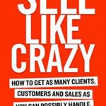 [PDF] SELL LIKE CRAZY: How to Get As Many Clients, Customers and Sales As You Can Possibly Handle Download