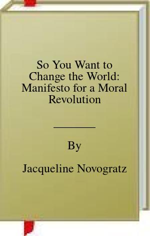 [PDF] [EPUB] So You Want to Change the World: Manifesto for a Moral Revolution Download by Jacqueline Novogratz