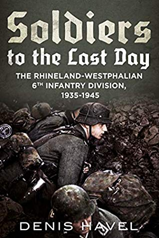 [PDF] [EPUB] Soldiers to the Last Day: The Rhineland-Westphalian 6th Infantry Division, 1935-1945 Download by Denis Havel