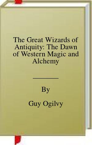 [PDF] [EPUB] The Great Wizards of Antiquity: The Dawn of Western Magic and Alchemy Download by Guy Ogilvy