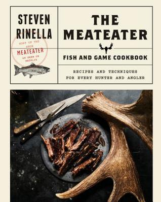 [PDF] [EPUB] The Meateater Fish and Game Cookbook: Recipes and Techniques for Every Hunter and Angler Download by Steven Rinella