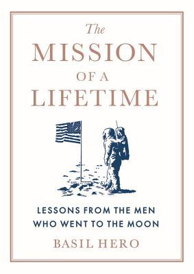 [PDF] [EPUB] The Mission of a Lifetime: Lessons from the Men Who Went to the Moon Download by Basil Hero