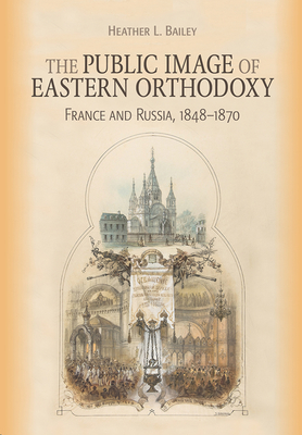 [PDF] [EPUB] The Public Image of Eastern Orthodoxy: France and Russia, 1848-1870 Download by Heather L Bailey