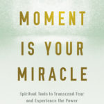 [PDF] [EPUB] This Moment Is Your Miracle: Spiritual Tools to Transcend Fear and Experience the Power of the Present Moment Download