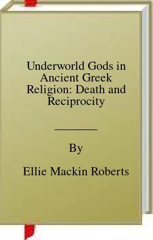 [PDF] [EPUB] Underworld Gods in Ancient Greek Religion: Death and Reciprocity Download by Ellie Mackin Roberts