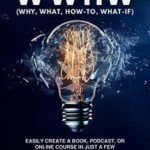 [PDF] [EPUB] WWHW, Why, What, How-To, What-If: Easily Create a Book, Podcast, or Online Course In Just a Few Easy-to-Follow Steps Download