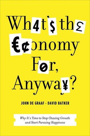 [PDF] [EPUB] What's the Economy For, Anyway?: Why It's Time to Stop Chasing Growth and Start Pursuing Happiness Download by John De Graaf
