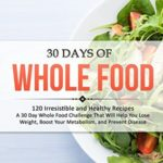 [PDF] [EPUB] 30 Days of Whole Food: 120 Irresistible and Healthy Recipes – A 30 Day Whole Food Challenge That Will Help You Lose Weight, Boost Your Metabolism, and Prevent Disease Download