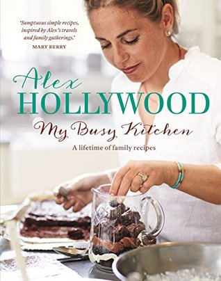 [PDF] [EPUB] Alex Hollywood: My Busy Kitchen - A lifetime of family recipes Download by Alex Hollywood