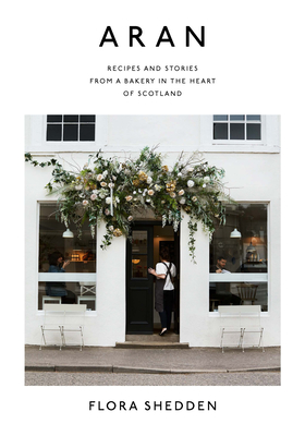 [PDF] [EPUB] Aran: Recipes and Stories from a Bakery in the Heart of Scotland Download by Flora Shedden