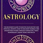 [PDF] [EPUB] Astrology: The Beginner's Guide to Master your Destiny and Spiritual Growth. How to Discover Yourself and Understand Others through Horoscope, Tarot, Numerology, … and Wicca (Astrology and Tarot Book 1) Download