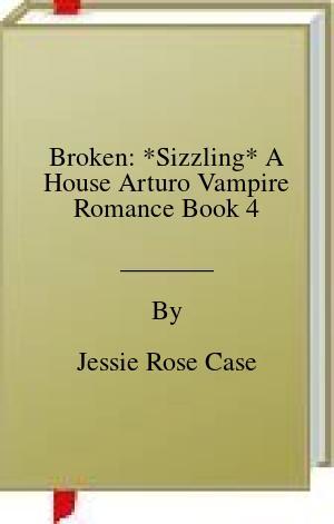 [PDF] [EPUB] Broken: *Sizzling* A House Arturo Vampire Romance Book 4 Download by Jessie Rose Case