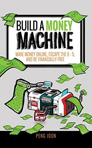 [PDF] [EPUB] Build A Money Machine: Make Money Online, Escape The 9-5, And Live an Awesome Life Download by Peng Joon
