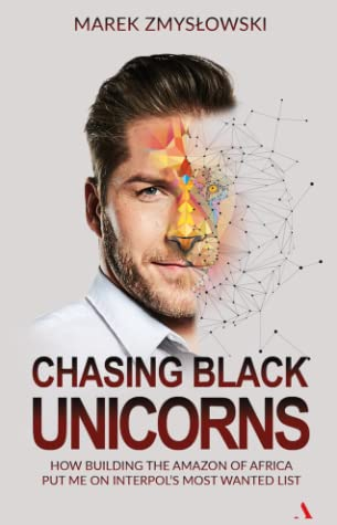 [PDF] [EPUB] Chasing Black Unicorns. How building the Amazon of Africa  put me on Interpol's Most Wanted list Download by Marek Zmyslowski