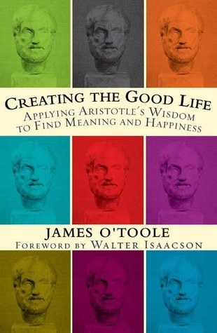 [PDF] [EPUB] Creating the Good Life: Applying Aristotle's Wisdom to Find Meaning and Happiness Download by James O'Toole