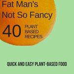 [PDF] [EPUB] Fat Man's Not So Fancy 40 Plant Based Recipes: Quick and Easy Plant-Based Food (Fat Man's Food Book 2) Download