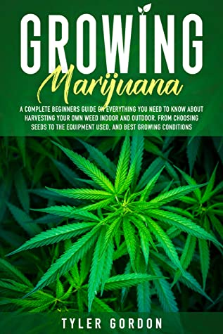 [PDF] [EPUB] Growing Marijuana: A Complete Beginners Guide on Everything you Need to Know About Harvesting Your Own Weed Indoor and Outdoor. From Choosing Seeds to the Equipment Used, and Best Growing Conditions Download by Tyler Gordon