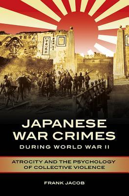 [PDF] [EPUB] Japanese War Crimes During World War II: Atrocity and the Psychology of Collective Violence Download by Frank Jacob
