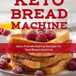 [PDF] [EPUB] Keto Bread Machine Cookbook: Keto-Friendly Baking Recipes for Your Bread Machine (Keto Cookbook Book 6) Download