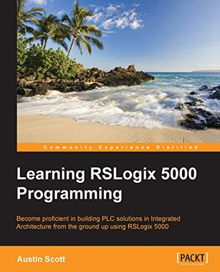 [PDF] [EPUB] Learning RSLogix 5000 Programming: Building PLC solutions with Rockwell Automation and RSLogix 5000 Download by Austin Scott