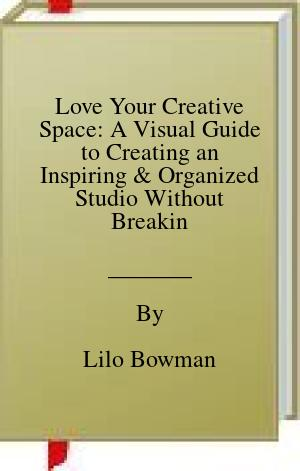[PDF] [EPUB] Love Your Creative Space: A Visual Guide to Creating an Inspiring and Organized Studio Without Breaking the Bank Download by Lilo Bowman