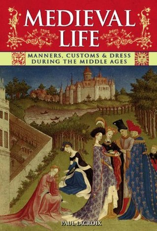 [PDF] [EPUB] Medieval Life: Manners, Customs and Dress During the Middle Ages. Paul LaCroix Download by P.L. Jacob
