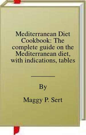 [PDF] [EPUB] Mediterranean Diet Cookbook: The complete guide on the Mediterranean diet, with indications, tables and more than 150 recipes to perform Download by Maggy P. Sert
