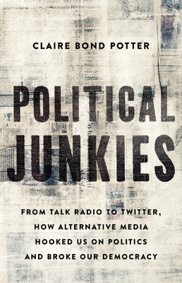 [PDF] [EPUB] Political Junkies: From Talk Radio to Twitter, How Alternative Media Hooked Us on Politics and Broke Our Democracy Download by Claire Bond Potter