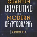 [PDF] [EPUB] Quantum Computing and Modern Cryptography 2 books in 1: A Complete Guide. Discover History, Features, Developments and Applications of New Quantum Computers and Secrets of Modern Cryptography Download