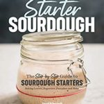 [PDF] [EPUB] Starter Sourdough: The Step-by-Step Guide to Sourdough Starters, Baking Loaves, Baguettes, Pancakes, and More Download