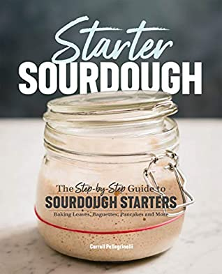 [PDF] [EPUB] Starter Sourdough: The Step-by-Step Guide to Sourdough Starters, Baking Loaves, Baguettes, Pancakes, and More Download by Carroll Pellegrinelli