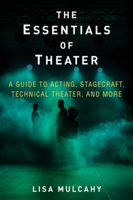 [PDF] [EPUB] The Essentials of Theater: A Guide to Acting, Stagecraft, Technical Theater, and More Download by Lisa Mulcahy