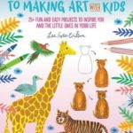 [PDF] [EPUB] The Grown-Up's Guide to Making Art with Kids: 25+ fun and easy projects to inspire you and the little ones in your life Download