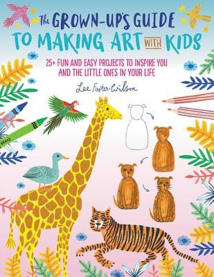 [PDF] [EPUB] The Grown-Up's Guide to Making Art with Kids: 25+ fun and easy projects to inspire you and the little ones in your life Download by Lee Foster-Wilson