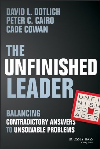 [PDF] [EPUB] The Unfinished Leader: Balancing Contradictory Answers to Unsolvable Problems Download by David L. Dotlich