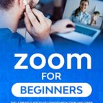 [PDF] [EPUB] Zoom For Beginners: The Ultimate Guide To Get Started With Zoom And Other Conferencing Tools For Meetings, Business Video Conferences And Webinars Plus Tips And Tricks For Optimizing Your Video Calls Download