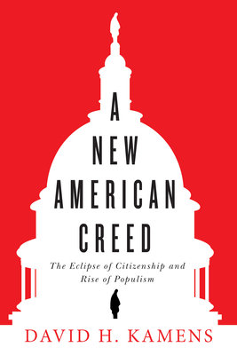 [PDF] [EPUB] A New American Creed: The Eclipse of Citizenship and Rise of Populism Download by David H. Kamens