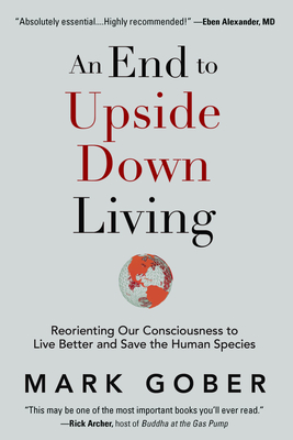 [PDF] [EPUB] An End to Upside Down Living: Reorienting Our Consciousness to Live Better and Save the Human Species Download by Mark Gober