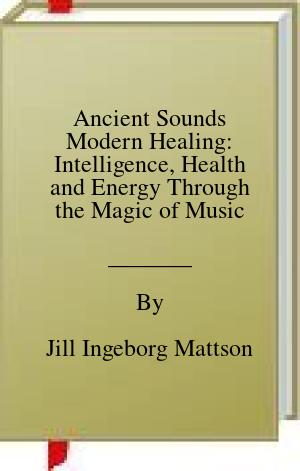 [PDF] [EPUB] Ancient Sounds Modern Healing: Intelligence, Health and Energy Through the Magic of Music Download by Jill Ingeborg Mattson